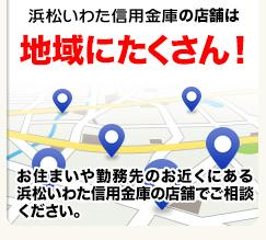 浜松いわた信用金庫の店舗は地域にたくさん!お住まいや勤務先のお近くにある浜松いわた信用金庫の店舗でご相談ください。
