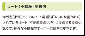 リート(不動産)型投信:海外各国や日本において上場(順ずるものを含みます)されているリート(不動産投資信託)に投資する投資信託です。様々な不動産のオーナーに簡単になれます。