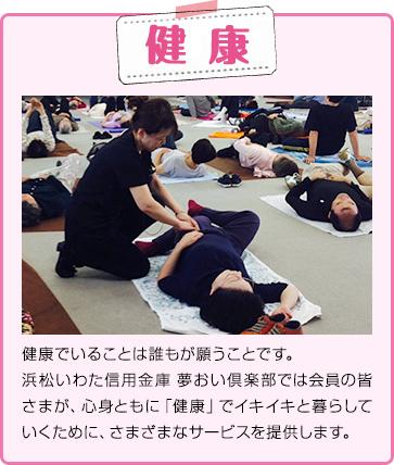 健康 健康でいることは誰もが願うことです。浜松いわた信用金庫 夢おい倶楽部では会員の皆さまが、心身ともに「健康」でイキイキと暮らしていくために、さまざまなサービスを提供します。